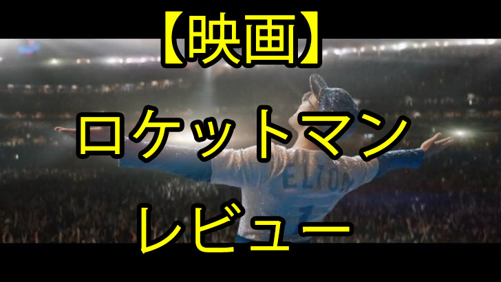 「ロケットマン」映画レビュー ~YOUR SONGが出来る瞬間だけでも観る価値アリ~
